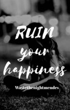 Ruin your happiness//Shawn Mendes by wastethenightmendes