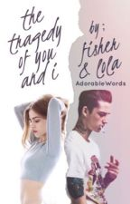 The Tragedy of You and I By: Fisher and Lola by AdorableWords