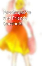 NewScapePro And Friends Oneshots by TheLittleBean
