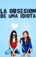 la obsesión de una idiota by SaoriDan23