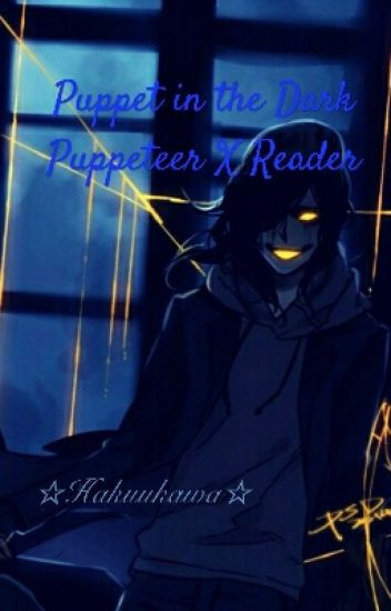 ON HOLD] Puppeteer X Reader {Puppet In The Dark} - Bloop
