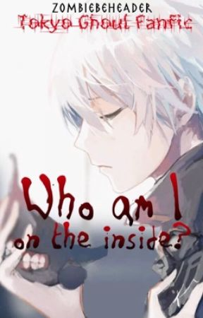 Who am I on the Inside? ||Tokyo Ghoul Fanfiction|| by ZombieBeheader