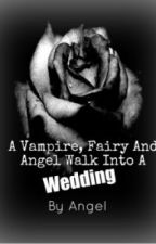 A Vampire, Fairy and Angel walk into a wedding -completed- by XTakeMeToWanderlandX