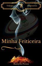 Minha Feiticeira - Trilogia Possessivos - Livro 2 by kamyllapenna