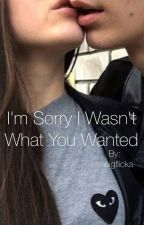 I'm sorry I wasn't what you wanted by trasigflicka