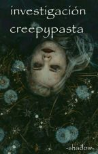 investigacion creepypasta by shadowpsicopata
