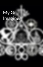 My Gif Imagines by Sawyer_Cade_Howelter