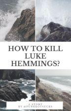 How to kill Luke Hemmigs? | l.h by punkboysucks