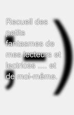 Recueil des petits fantasmes de mes lecteurs et lectrices .... et de moi-même. by Salomecoquine
