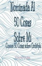 Nominada  al 50 cosas sobre mi.(CONOCE 50 COSAS SOBRE GIRLSTYLE) by Girlstyle_23
