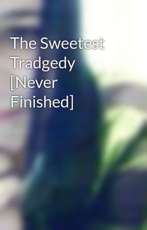 The Sweetest Tradgedy   [Never Finished] by PrincessWhore