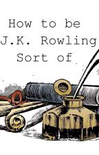 How to be JK Rowling (Sort of) by phanparsnip