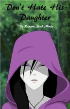 Don't Hate His Daughter (Naruto Fanfic) by Kinaru_Sad_Ninja