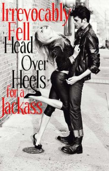 Irrevocably Fell Head Over Heels for a Jackass