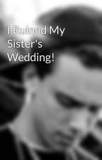 I Ruined My Sister's Wedding! by PeaceWillWin