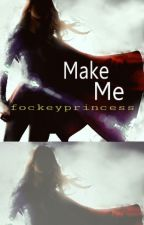 Make Me by fockeyprincess