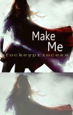 Make Me by fockeyprincess