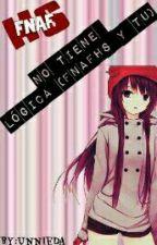 No Tiene Logica....(FNAFHS y Tu)  by UnnieDa