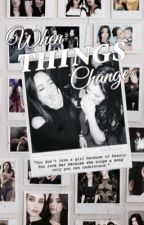 When Things Change/ A Camren Fanfiction by Dragauregui