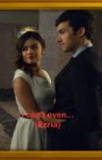 i can't even... (ezria) by Edwardwilliamstyles