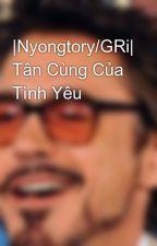 |Nyongtory/GRi| Tận Cùng Của Tình Yêu by HuMeiMei