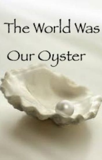 The World Was Our Oyster