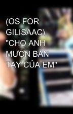 """(OS FOR GILISAAC) """"CHO ANH MƯỢN BÀN TAY CỦA EM"""" by NguyenPhuong020498"""