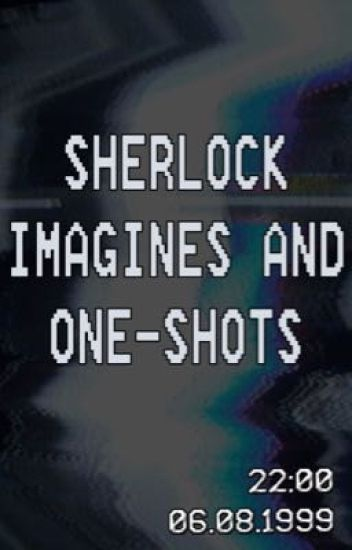 Sherlock Imagines And One- Shots