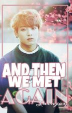 And Then We Met Again | Jungkook FF by Taenjoy