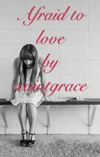 AFRAID TO LOVE by xaintgrace