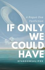 If Only We Could Have-A Rogue One Fanfiction by mychllr