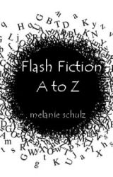 Flash Fiction from A to Z by MelanieBurnsSchulz