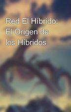 Red El Híbrido: El Origen de los Híbridos by MegaChari45