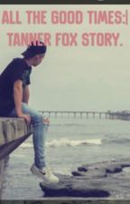 {COMPLETED} All the good times:| tanner fox story.  by bossbrianna5