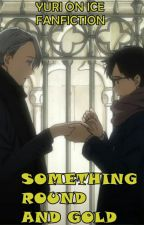 Something Round and Gold (Yuri on Ice FanFiction)  by pipitmac