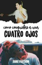 Cómo conquistar a una cuatro ojos #CCAUCO  by anneoviedom