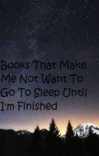 Books That Make Me Not Want To Go To Sleep Until I'm Finished by _sotheysay