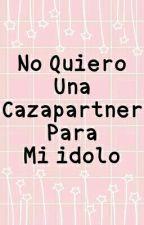 No Quiero Una Cazapartner Para Mi Idolo by elrubiustdfw