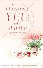 Chưa từng yêu em như thế - Hồng Cửu (Edit hoàn) by hoihienluoi