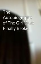 The Autobiography of The Girl Who Finally Broke by BrokenGirlWhoCuts