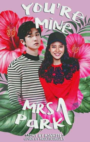 [COMPLETED] You're Mine Mrs.Park 송지효;박찬열 #Wattys2018