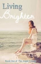 Living Brighter: Book One of The Angel Trilogy by dreamsmadereal