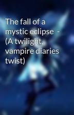 The fall of a mystic eclipse  - (A twilight, vampire diaries twist) by jazzi1332