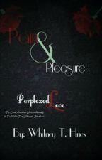 Pain & Pleasure: Perplexed Love {Wattpadprize14} by Whines8