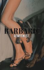 Barbaric (18+) by atmyfinest