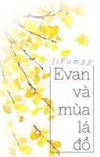 [Truyện Ngắn] EVAN VÀ MÙA LÁ ĐỔ by JiFumyy_DBH