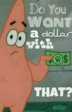 Do You Want a Dollar With That? by idkpeanutbutter