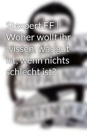 Stexpert FF | Woher wollt ihr wissen, was gut ist, wenn nichts schlecht ist? by predilectionx