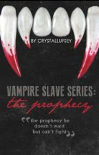 Vampire Slave Series; The Prophecy (BOOK ONE) by CrystalLufsey