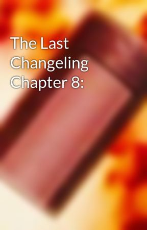 The Last Changeling Chapter 8:  by Craftman780